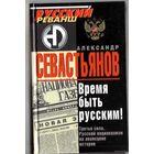 Севастьянов А. Время быть Русским! 2006г.