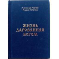 2009. ЖИЗНЬ ДАРОВАННАЯ БОГОМ А. Руднев, А. Юренев