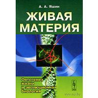 Живая материя. Онтогенез жизни и эволюционная биология. Яшин А. А.