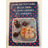 Кондитерские изделия в домашних условиях Книга кулинарных рецептов
