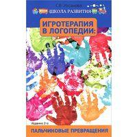 Игротерапия в логопедии. Пальчиковые превращения. Пособие для родителей и педагогов. Светлана Ихсанова...