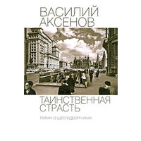 Василий Аксенов. Таинственная страсть. Роман о шестидесятниках