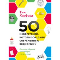 Тим Харфорд. 50 изобретений, которые создали современную экономику От плуга и бумаги до паспорта и штрихкода