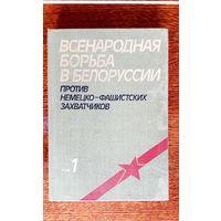 Всенародная борьба в Белоруссии против немецко-фашистских захватчиков.  Том 1.    1983 г.