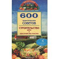 600 практических советов. Строительство дома и обустройство участка